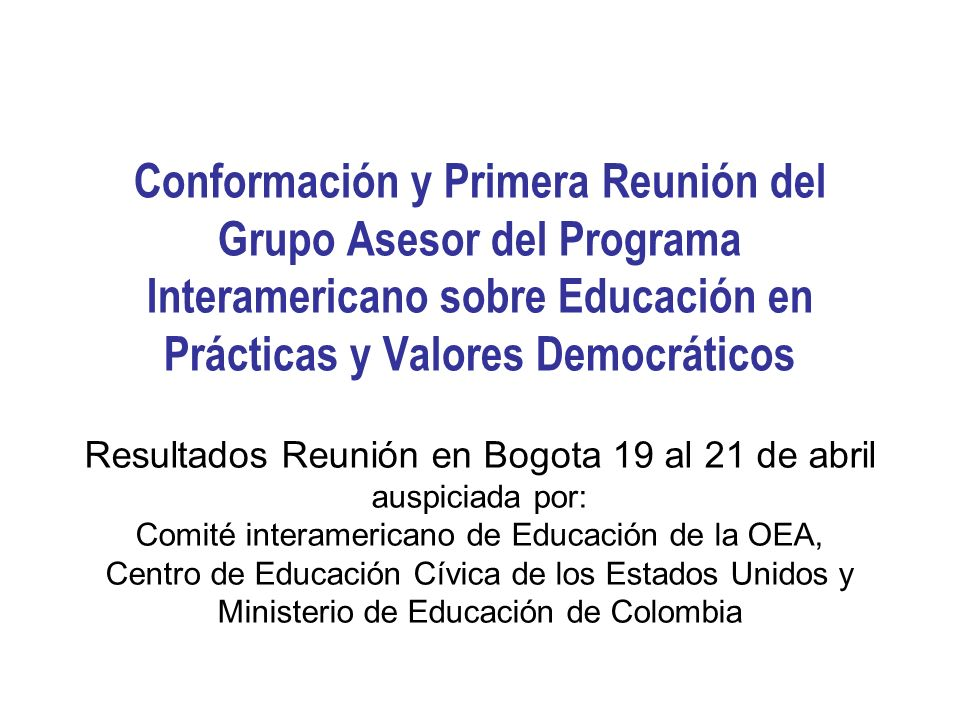 Conformación y Primera Reunión del Grupo Asesor del Programa Interamericano sobre Educación en Prácticas y Valores Democráticos Resultados Reunión en Bogota 19 al 21 de abril auspiciada por: Comité interamericano de Educación de la OEA, Centro de Educación Cívica de los Estados Unidos y Ministerio de Educación de Colombia