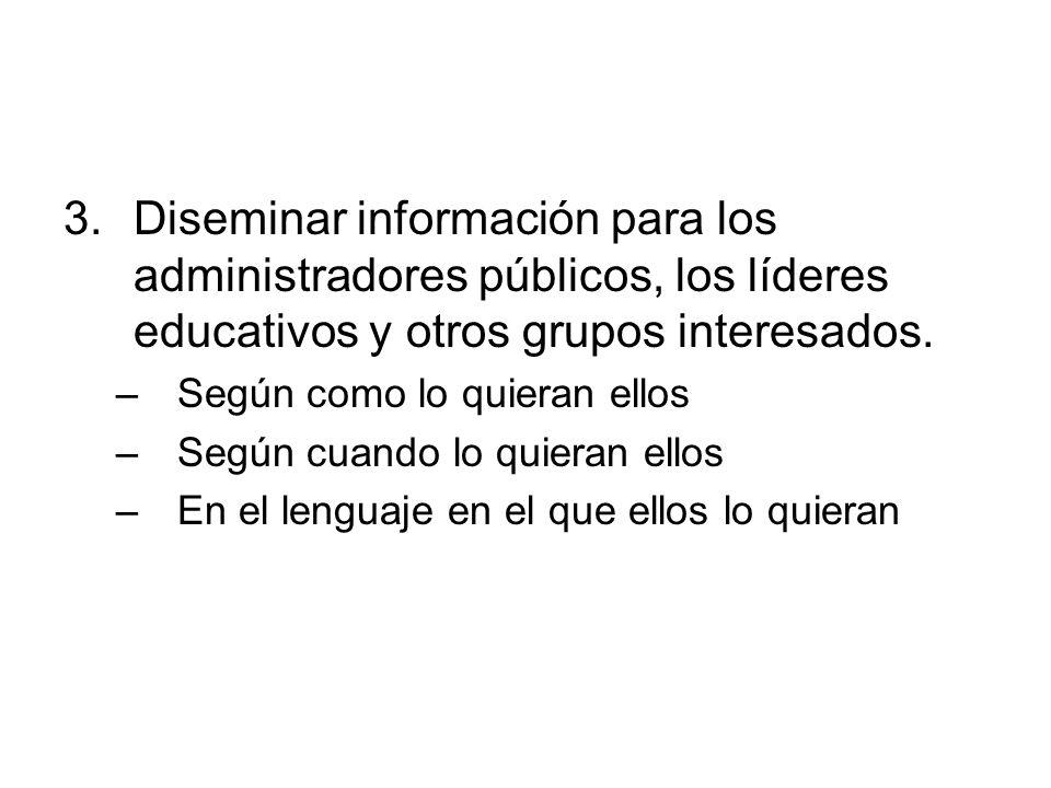 3.Diseminar información para los administradores públicos, los líderes educativos y otros grupos interesados. –Según como lo quieran ellos –Según cuan