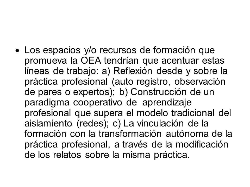Los espacios y/o recursos de formación que promueva la OEA tendrían que acentuar estas líneas de trabajo: a) Reflexión desde y sobre la práctica profesional (auto registro, observación de pares o expertos); b) Construcción de un paradigma cooperativo de aprendizaje profesional que supera el modelo tradicional del aislamiento (redes); c) La vinculación de la formación con la transformación autónoma de la práctica profesional, a través de la modificación de los relatos sobre la misma práctica.