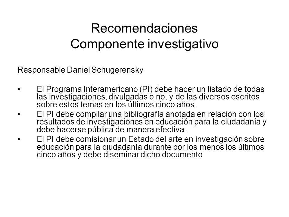 Recomendaciones Componente investigativo Responsable Daniel Schugerensky El Programa Interamericano (PI) debe hacer un listado de todas las investigaciones, divulgadas o no, y de las diversos escritos sobre estos temas en los últimos cinco años.