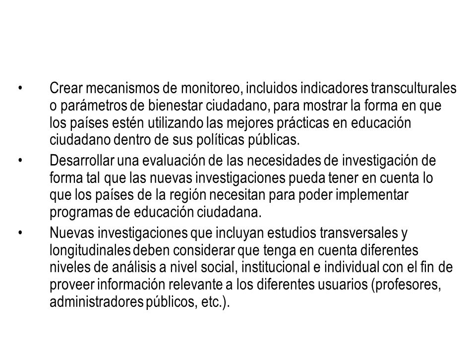 Crear mecanismos de monitoreo, incluidos indicadores transculturales o parámetros de bienestar ciudadano, para mostrar la forma en que los países estén utilizando las mejores prácticas en educación ciudadano dentro de sus políticas públicas.
