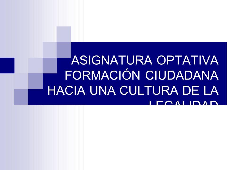 ASIGNATURA OPTATIVA FORMACIÓN CIUDADANA HACIA UNA CULTURA DE LA LEGALIDAD