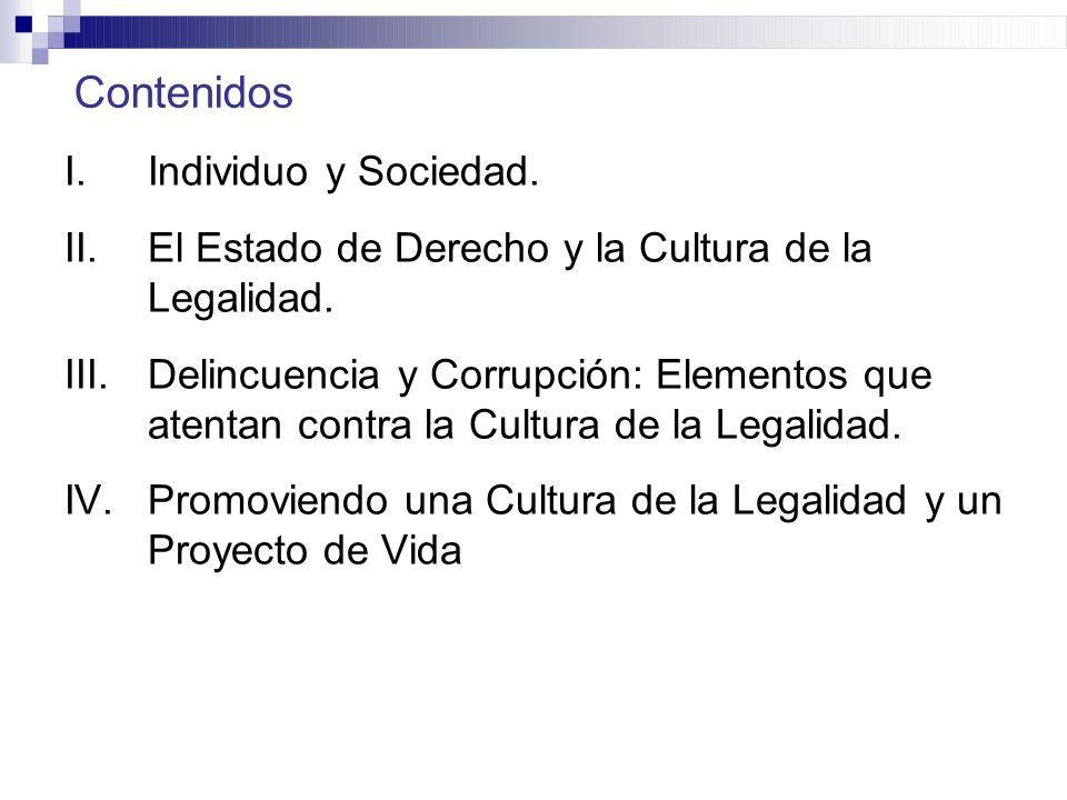Contenidos I.Individuo y Sociedad. II.El Estado de Derecho y la Cultura de la Legalidad. III.Delincuencia y Corrupción: Elementos que atentan contra l