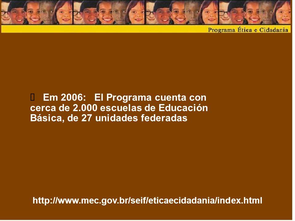 http://www.mec.gov.br/seif/eticaecidadania/index.html Em 2006: El Programa cuenta con cerca de 2.000 escuelas de Educación Básica, de 27 unidades federadas