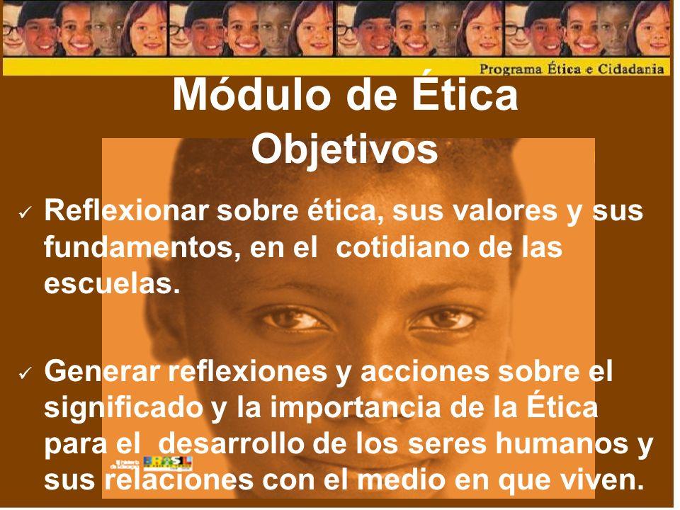 Módulo de Ética Objetivos Reflexionar sobre ética, sus valores y sus fundamentos, en el cotidiano de las escuelas.