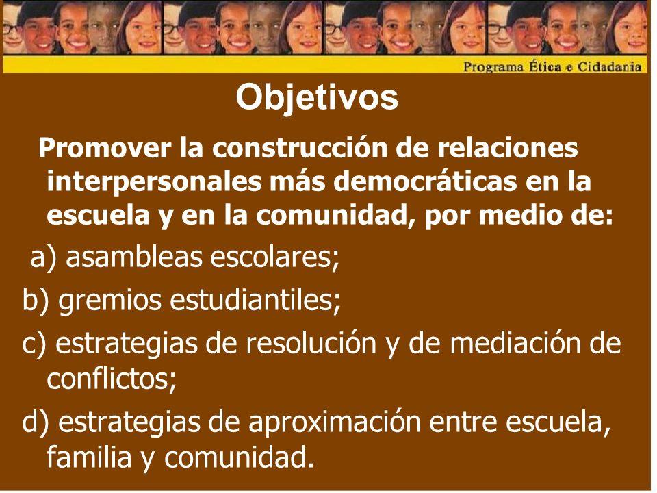Objetivos Promover la construcción de relaciones interpersonales más democráticas en la escuela y en la comunidad, por medio de: a) asambleas escolares; b) gremios estudiantiles; c) estrategias de resolución y de mediación de conflictos; d) estrategias de aproximación entre escuela, familia y comunidad.