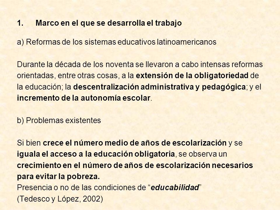1.Marco en el que se desarrolla el trabajo a) Reformas de los sistemas educativos latinoamericanos Durante la década de los noventa se llevaron a cabo intensas reformas orientadas, entre otras cosas, a la extensión de la obligatoriedad de la educación; la descentralización administrativa y pedagógica; y el incremento de la autonomía escolar.