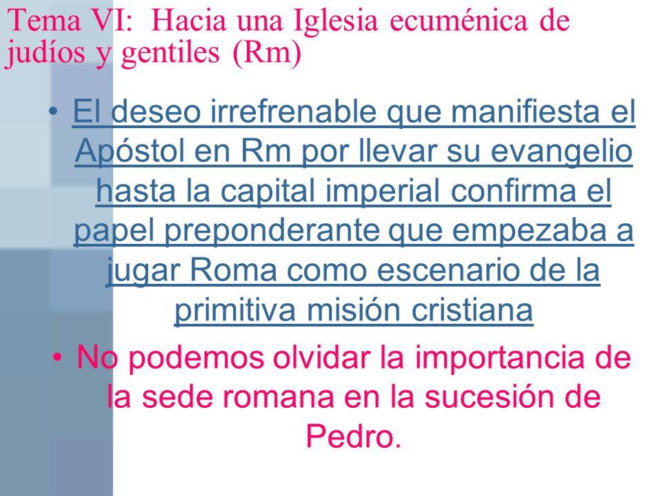 Tema VI: Hacia una Iglesia ecuménica de judíos y gentiles (Rm) El deseo irrefrenable que manifiesta el Apóstol en Rm por llevar su evangelio hasta la