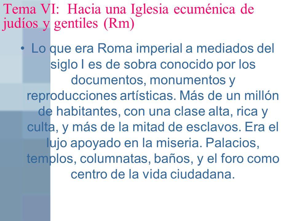Tema VI: Hacia una Iglesia ecuménica de judíos y gentiles (Rm) Lo que era Roma imperial a mediados del siglo I es de sobra conocido por los documentos