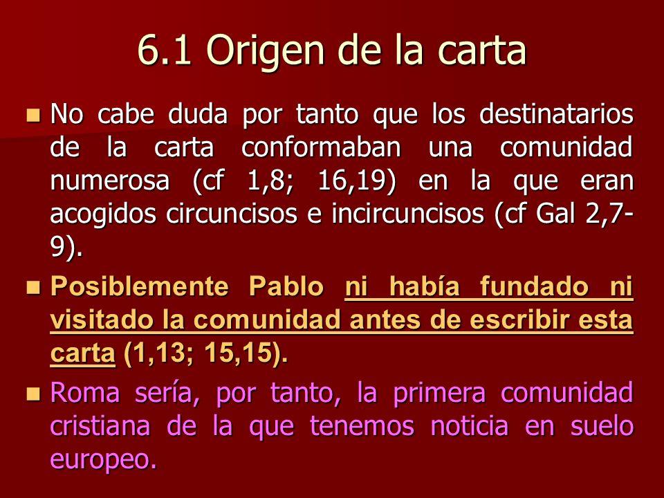 6.1 Origen de la carta No cabe duda por tanto que los destinatarios de la carta conformaban una comunidad numerosa (cf 1,8; 16,19) en la que eran acogidos circuncisos e incircuncisos (cf Gal 2,7- 9).