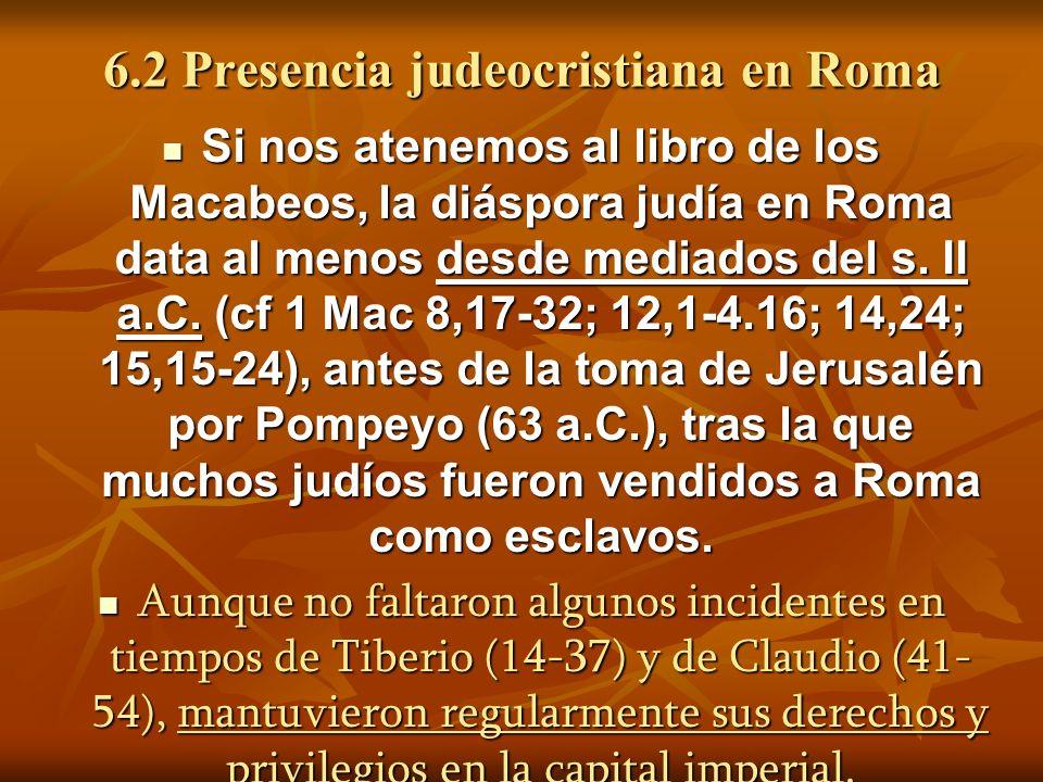 6.2 Presencia judeocristiana en Roma Si nos atenemos al libro de los Macabeos, la diáspora judía en Roma data al menos desde mediados del s.