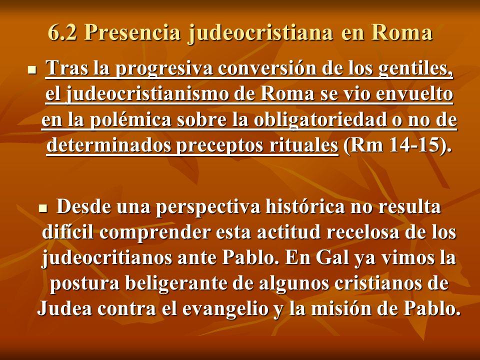 6.2 Presencia judeocristiana en Roma Tras la progresiva conversión de los gentiles, el judeocristianismo de Roma se vio envuelto en la polémica sobre la obligatoriedad o no de determinados preceptos rituales (Rm 14-15).