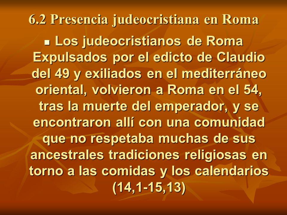6.2 Presencia judeocristiana en Roma Los judeocristianos de Roma Expulsados por el edicto de Claudio del 49 y exiliados en el mediterráneo oriental, volvieron a Roma en el 54, tras la muerte del emperador, y se encontraron allí con una comunidad que no respetaba muchas de sus ancestrales tradiciones religiosas en torno a las comidas y los calendarios (14,1-15,13) Los judeocristianos de Roma Expulsados por el edicto de Claudio del 49 y exiliados en el mediterráneo oriental, volvieron a Roma en el 54, tras la muerte del emperador, y se encontraron allí con una comunidad que no respetaba muchas de sus ancestrales tradiciones religiosas en torno a las comidas y los calendarios (14,1-15,13)