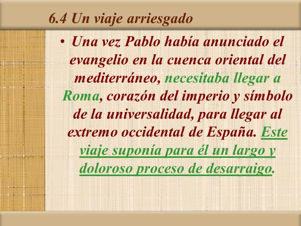 6.4 Un viaje arriesgado Una vez Pablo había anunciado el evangelio en la cuenca oriental del mediterráneo, necesitaba llegar a Roma, corazón del imperio y símbolo de la universalidad, para llegar al extremo occidental de España.