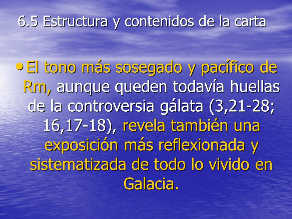 6.5 Estructura y contenidos de la carta El tono más sosegado y pacífico de Rm, aunque queden todavía huellas de la controversia gálata (3,21-28; 16,17-18), revela también una exposición más reflexionada y sistematizada de todo lo vivido en Galacia.