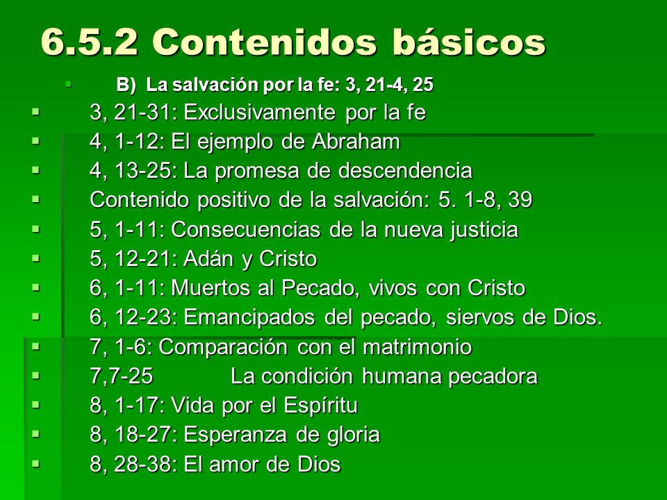 6.5.2 Contenidos básicos B) La salvación por la fe: 3, 21-4, 25 B) La salvación por la fe: 3, 21-4, 25 3, 21-31: Exclusivamente por la fe 3, 21-31: Exclusivamente por la fe 4, 1-12: El ejemplo de Abraham 4, 1-12: El ejemplo de Abraham 4, 13-25: La promesa de descendencia 4, 13-25: La promesa de descendencia Contenido positivo de la salvación: 5.