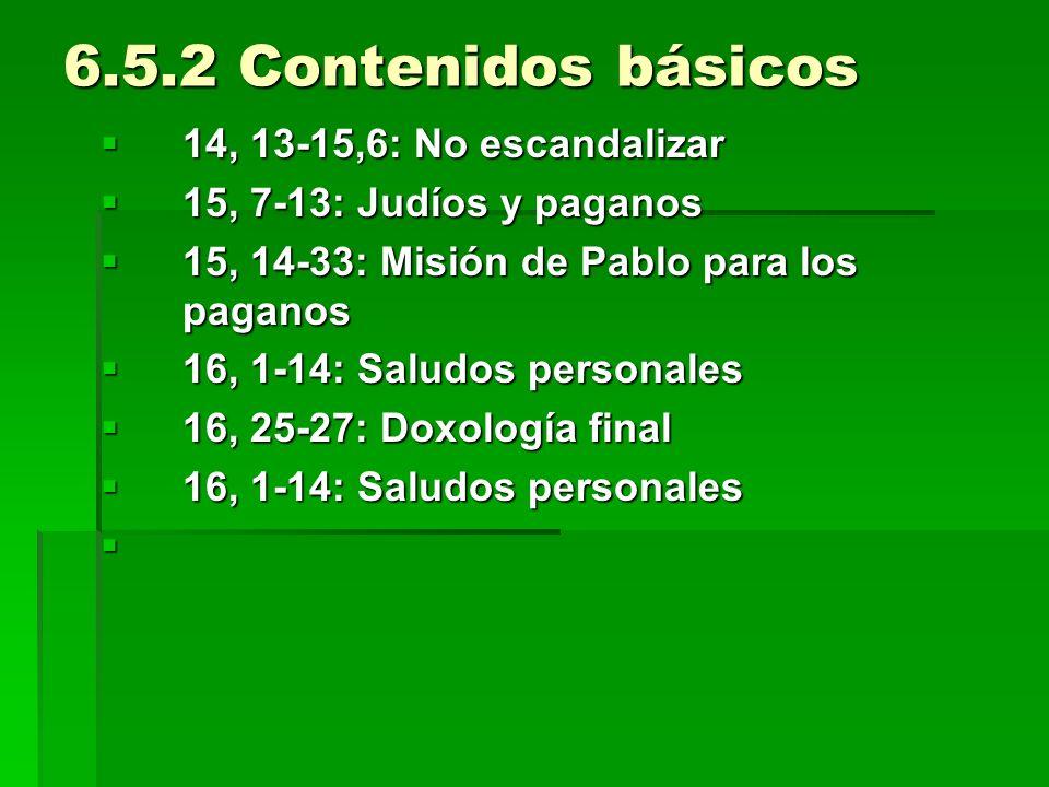 6.5.2 Contenidos básicos 14, 13-15,6: No escandalizar 14, 13-15,6: No escandalizar 15, 7-13: Judíos y paganos 15, 7-13: Judíos y paganos 15, 14-33: Misión de Pablo para los paganos 15, 14-33: Misión de Pablo para los paganos 16, 1-14: Saludos personales 16, 1-14: Saludos personales 16, 25-27: Doxología final 16, 25-27: Doxología final 16, 1-14: Saludos personales 16, 1-14: Saludos personales