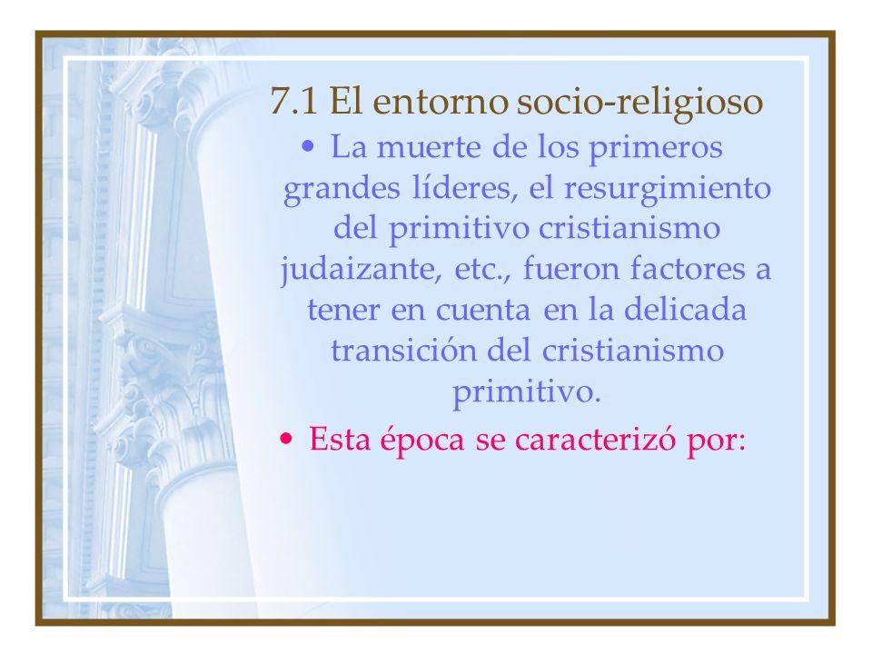 7.1 El entorno socio-religioso La muerte de los primeros grandes líderes, el resurgimiento del primitivo cristianismo judaizante, etc., fueron factore