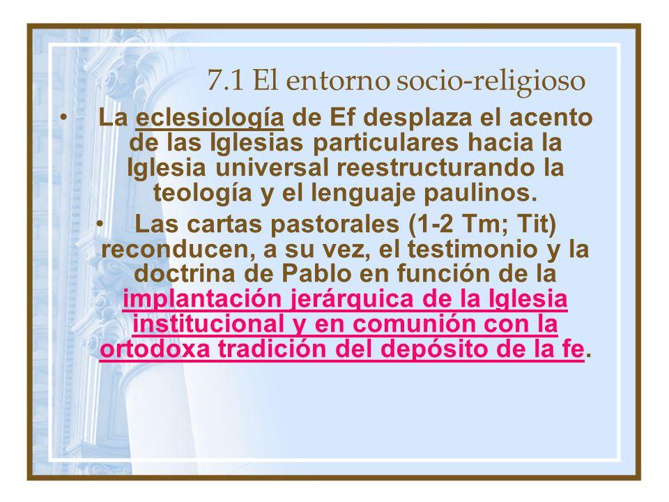 7.1 El entorno socio-religioso La eclesiología de Ef desplaza el acento de las Iglesias particulares hacia la Iglesia universal reestructurando la teología y el lenguaje paulinos.