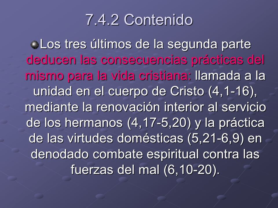 7.4.2 Contenido Los tres últimos de la segunda parte deducen las consecuencias prácticas del mismo para la vida cristiana: llamada a la unidad en el cuerpo de Cristo (4,1-16), mediante la renovación interior al servicio de los hermanos (4,17-5,20) y la práctica de las virtudes domésticas (5,21-6,9) en denodado combate espiritual contra las fuerzas del mal (6,10-20).