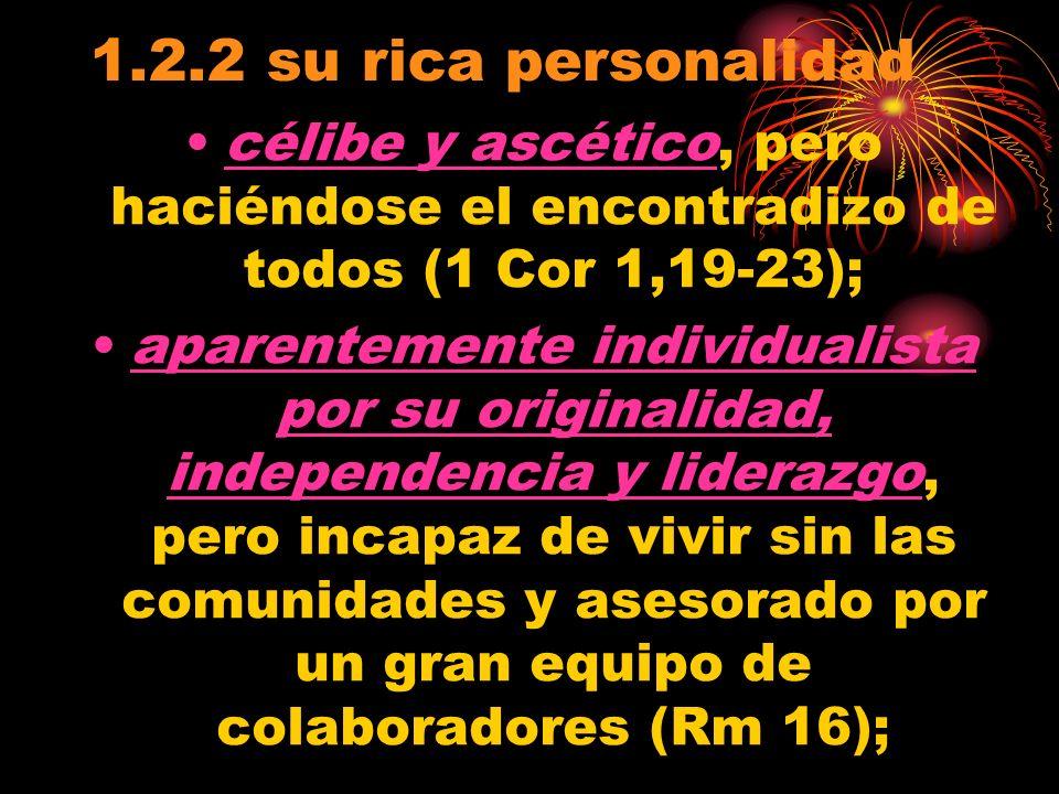 1.2.2 su rica personalidad célibe y ascético, pero haciéndose el encontradizo de todos (1 Cor 1,19-23); aparentemente individualista por su originalidad, independencia y liderazgo, pero incapaz de vivir sin las comunidades y asesorado por un gran equipo de colaboradores (Rm 16);