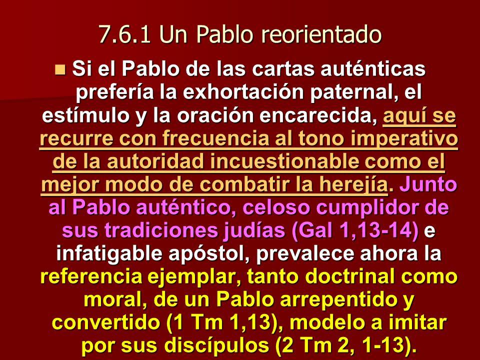 7.6.1 Un Pablo reorientado Si el Pablo de las cartas auténticas prefería la exhortación paternal, el estímulo y la oración encarecida, aquí se recurre con frecuencia al tono imperativo de la autoridad incuestionable como el mejor modo de combatir la herejía.