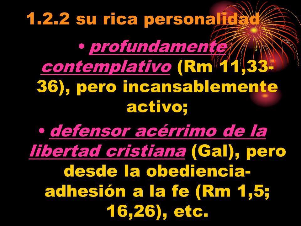 1.2.2 su rica personalidad profundamente contemplativo (Rm 11,33- 36), pero incansablemente activo; defensor acérrimo de la libertad cristiana (Gal), pero desde la obediencia- adhesión a la fe (Rm 1,5; 16,26), etc.
