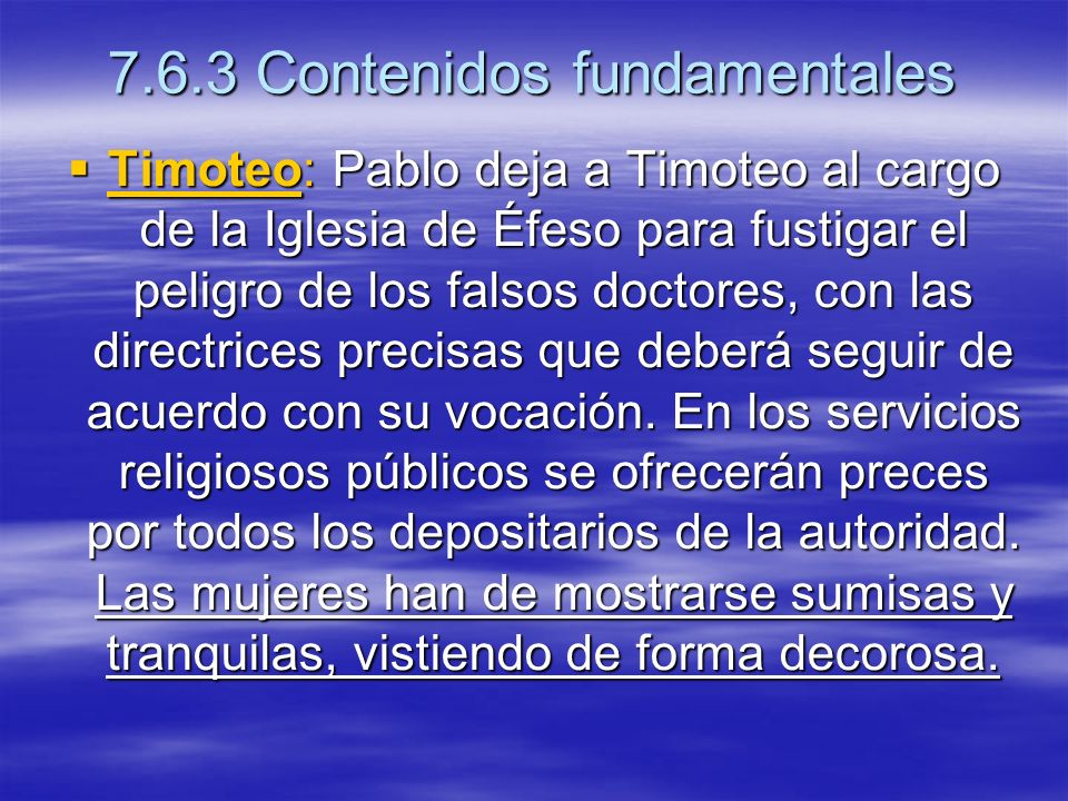7.6.3 Contenidos fundamentales Timoteo: Pablo deja a Timoteo al cargo de la Iglesia de Éfeso para fustigar el peligro de los falsos doctores, con las directrices precisas que deberá seguir de acuerdo con su vocación.