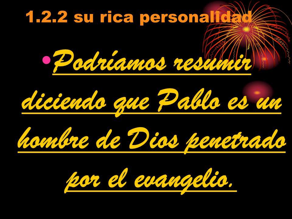 1.2.2 su rica personalidad Podríamos resumir diciendo que Pablo es un hombre de Dios penetrado por el evangelio.