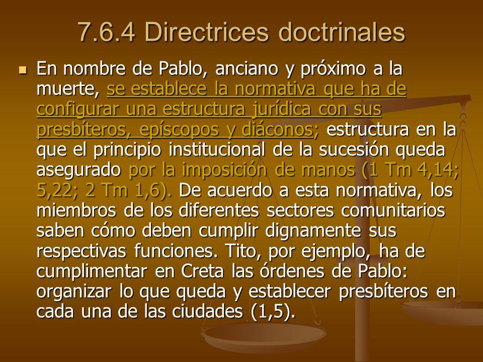 7.6.4 Directrices doctrinales En nombre de Pablo, anciano y próximo a la muerte, se establece la normativa que ha de configurar una estructura jurídica con sus presbíteros, epíscopos y diáconos; estructura en la que el principio institucional de la sucesión queda asegurado por la imposición de manos (1 Tm 4,14; 5,22; 2 Tm 1,6).