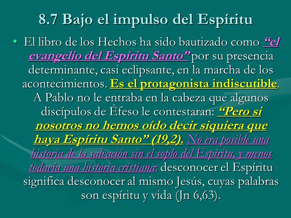 8.7 Bajo el impulso del Espíritu El libro de los Hechos ha sido bautizado como el evangelio del Espíritu Santo por su presencia determinante, casi eclipsante, en la marcha de los acontecimientos.