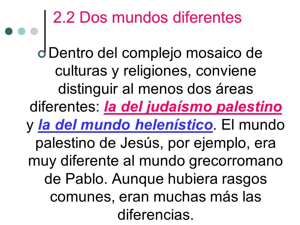 2.2 Dos mundos diferentes Dentro del complejo mosaico de culturas y religiones, conviene distinguir al menos dos áreas diferentes: la del judaísmo palestino y la del mundo helenístico.