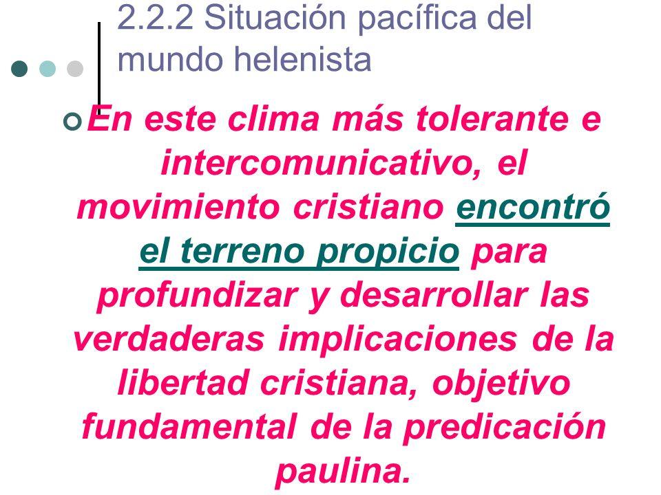 2.2.2 Situación pacífica del mundo helenista En este clima más tolerante e intercomunicativo, el movimiento cristiano encontró el terreno propicio par