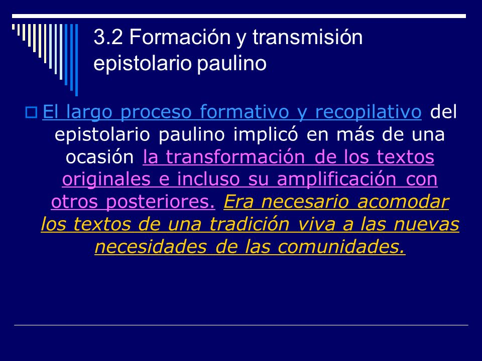 3.2 Formación y transmisión epistolario paulino El largo proceso formativo y recopilativo del epistolario paulino implicó en más de una ocasión la transformación de los textos originales e incluso su amplificación con otros posteriores.