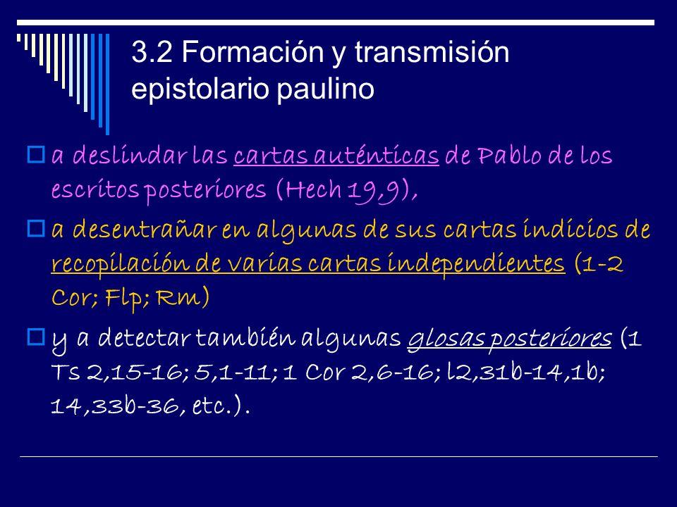 3.2 Formación y transmisión epistolario paulino a deslindar las cartas auténticas de Pablo de los escritos posteriores (Hech 19,9), a desentrañar en algunas de sus cartas indicios de recopilación de varias cartas independientes (1-2 Cor; Flp; Rm) y a detectar también algunas glosas posteriores (1 Ts 2,15-16; 5,1-11; 1 Cor 2,6-16; l2,31b-14,1b; 14,33b-36, etc.).