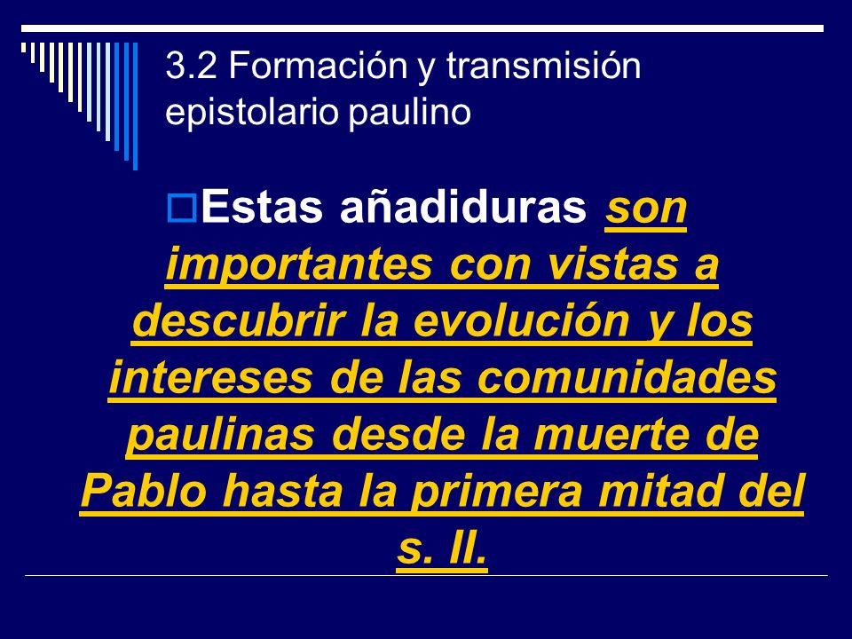 3.2 Formación y transmisión epistolario paulino Estas añadiduras son importantes con vistas a descubrir la evolución y los intereses de las comunidade