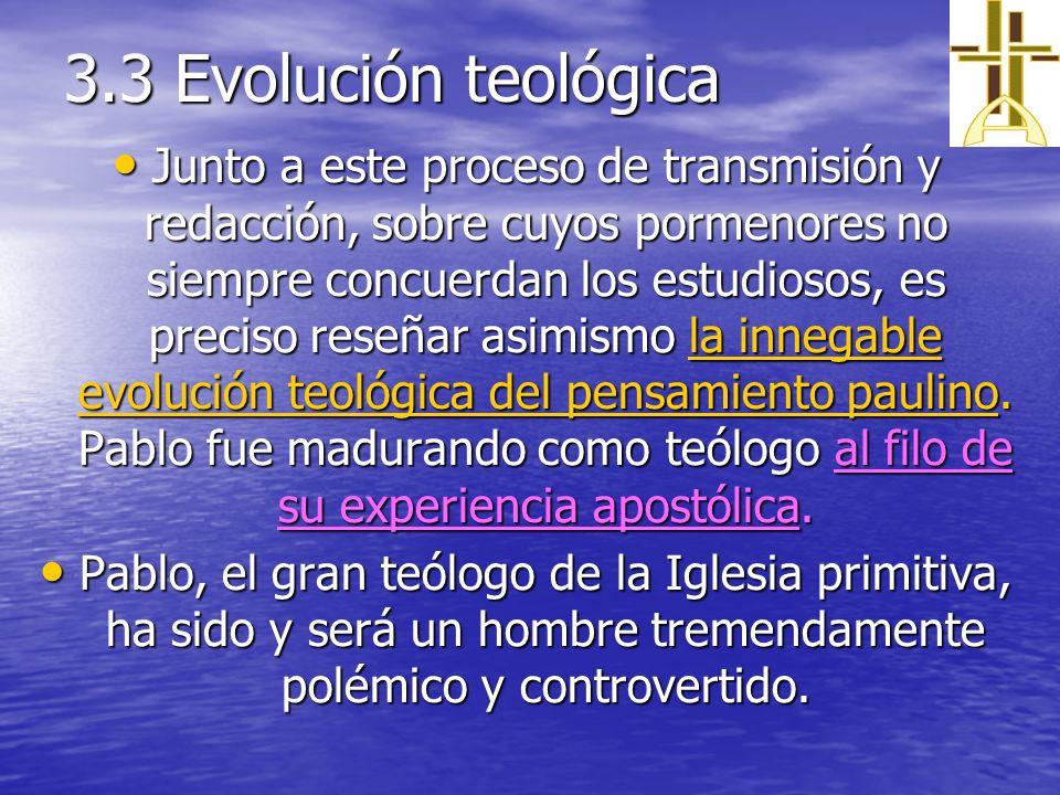 3.3 Evolución teológica Junto a este proceso de transmisión y redacción, sobre cuyos pormenores no siempre concuerdan los estudiosos, es preciso reseñar asimismo la innegable evolución teológica del pensamiento paulino.