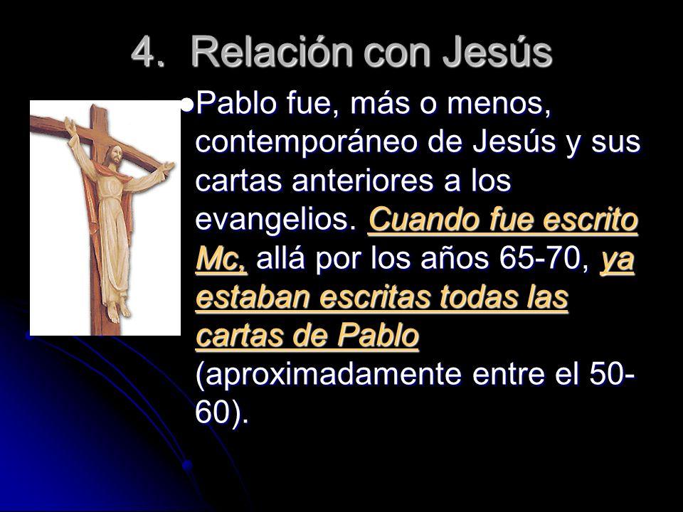 4. Relación con Jesús Pablo fue, más o menos, contemporáneo de Jesús y sus cartas anteriores a los evangelios. Cuando fue escrito Mc, allá por los año