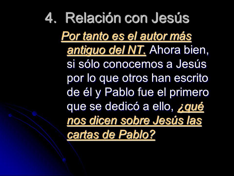 4. Relación con Jesús Por tanto es el autor más antiguo del NT. Ahora bien, si sólo conocemos a Jesús por lo que otros han escrito de él y Pablo fue e