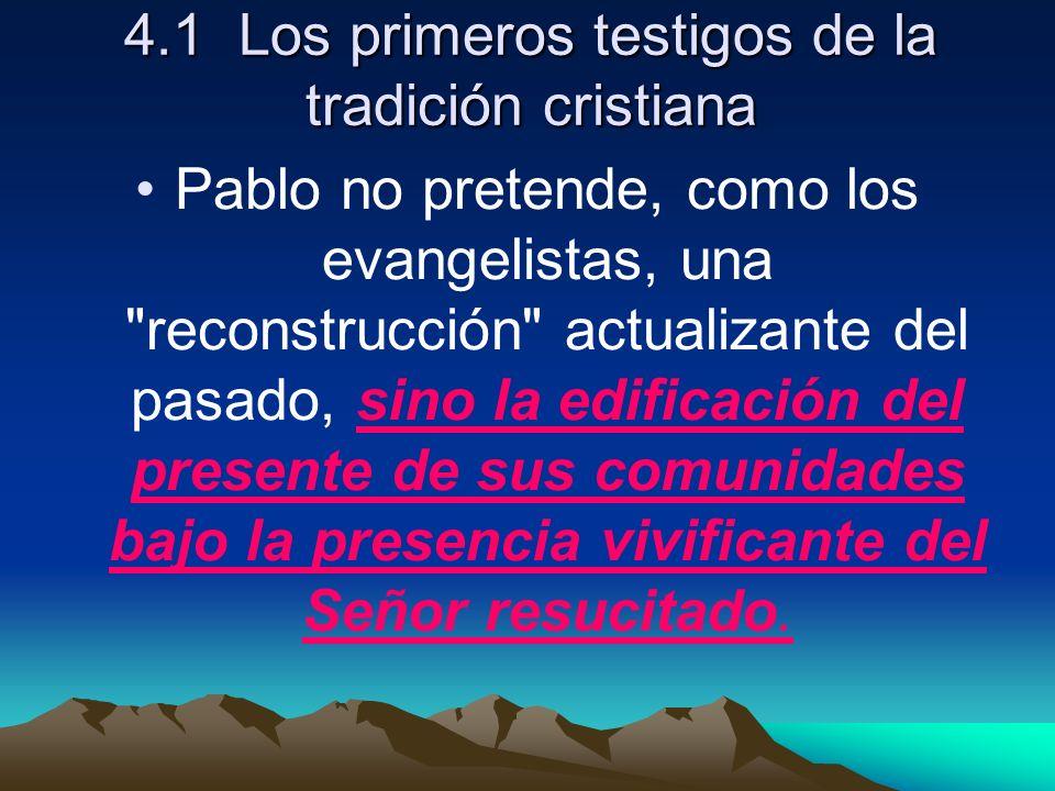 4.1 Los primeros testigos de la tradición cristiana Pablo no pretende, como los evangelistas, una reconstrucción actualizante del pasado, sino la edificación del presente de sus comunidades bajo la presencia vivificante del Señor resucitado.