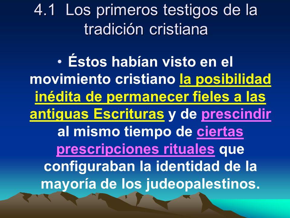 4.1 Los primeros testigos de la tradición cristiana Éstos habían visto en el movimiento cristiano la posibilidad inédita de permanecer fieles a las antiguas Escrituras y de prescindir al mismo tiempo de ciertas prescripciones rituales que configuraban la identidad de la mayoría de los judeopalestinos.