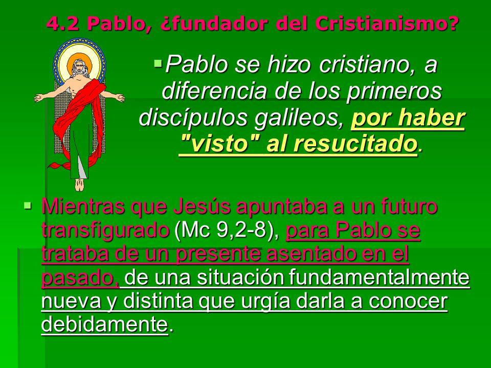 4.2 Pablo, ¿fundador del Cristianismo? Pablo se hizo cristiano, a diferencia de los primeros discípulos galileos, por haber