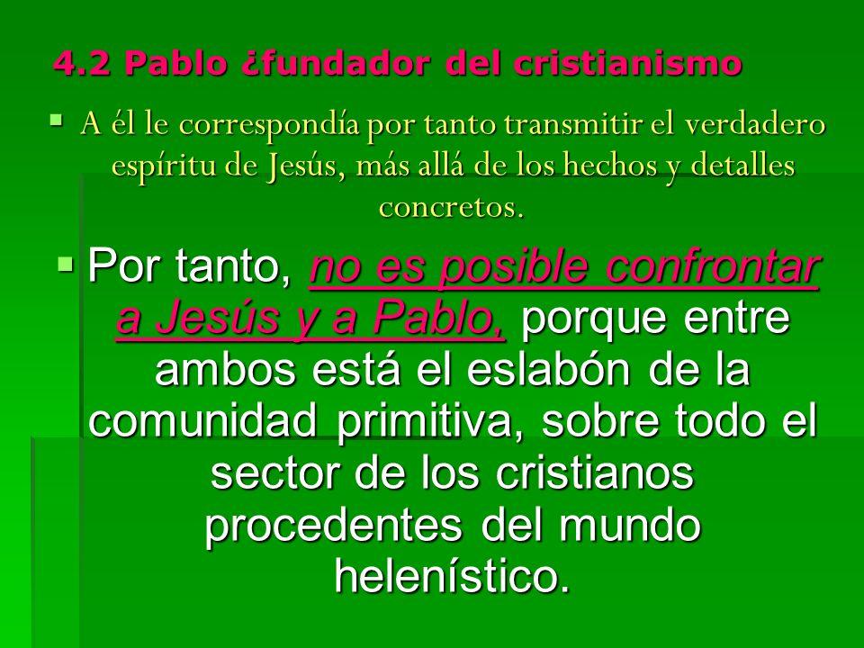 4.2 Pablo ¿fundador del cristianismo A él le correspondía por tanto transmitir el verdadero espíritu de Jesús, más allá de los hechos y detalles concretos.