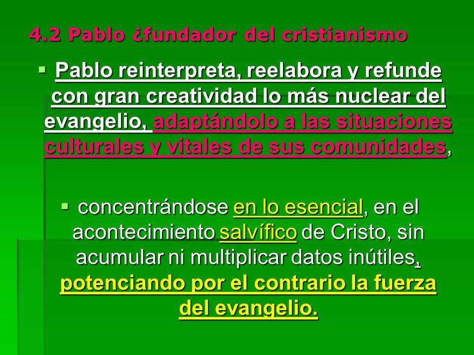 4.2 Pablo ¿fundador del cristianismo Pablo reinterpreta, reelabora y refunde con gran creatividad lo más nuclear del evangelio, adaptándolo a las situ