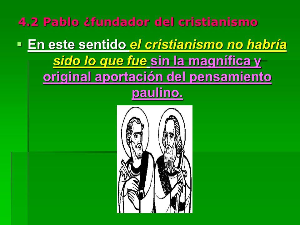 4.2 Pablo ¿fundador del cristianismo En este sentido el cristianismo no habría sido lo que fue sin la magnífica y original aportación del pensamiento paulino.