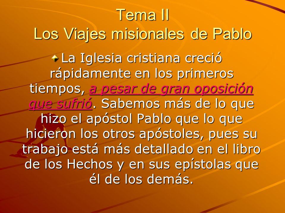 Tema II Los Viajes misionales de Pablo La Iglesia cristiana creció rápidamente en los primeros tiempos, a pesar de gran oposición que sufrió.