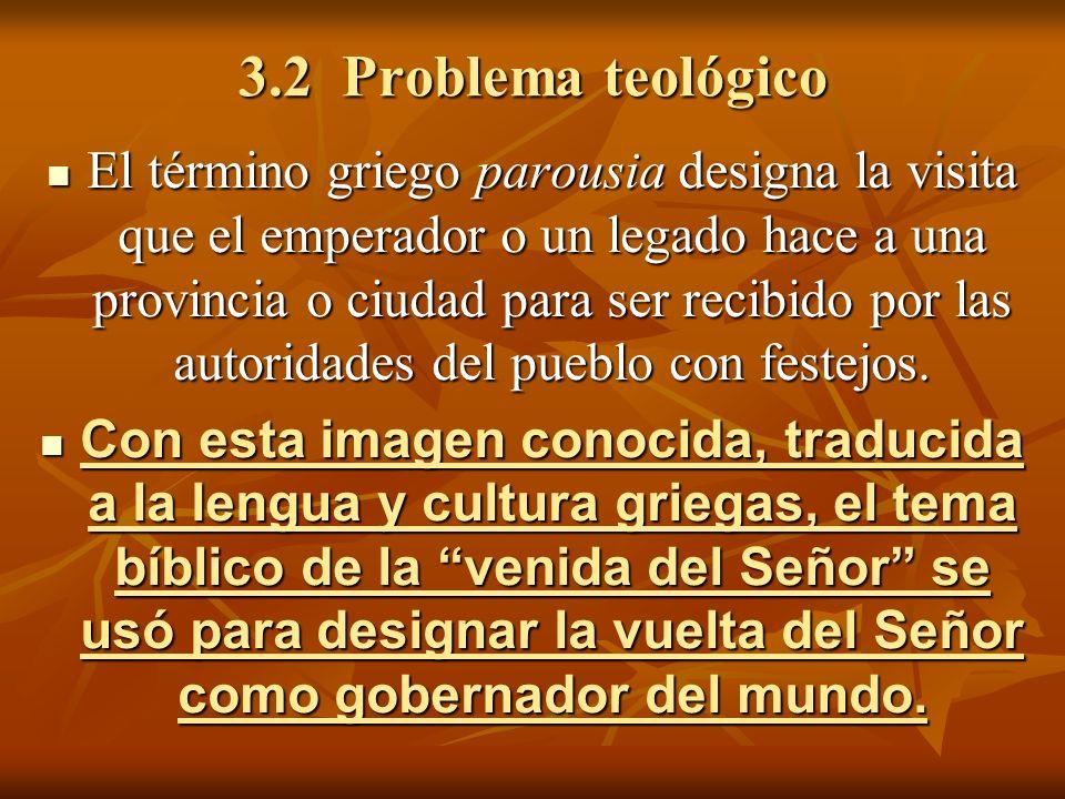 3.2 Problema teológico El término griego parousia designa la visita que el emperador o un legado hace a una provincia o ciudad para ser recibido por l