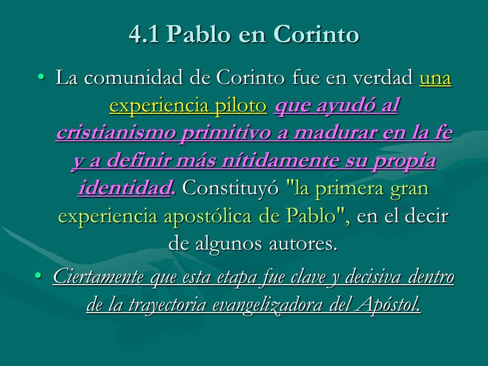 4.1 Pablo en Corinto La comunidad de Corinto fue en verdad una experiencia piloto que ayudó al cristianismo primitivo a madurar en la fe y a definir m