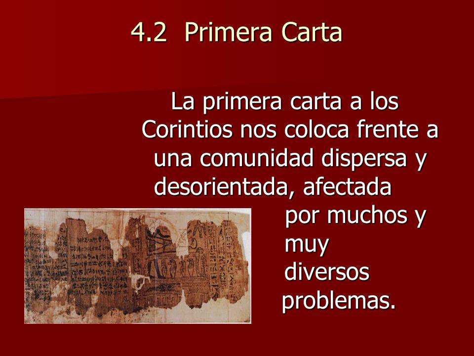 4.2 Primera Carta La primera carta a los Corintios nos coloca frente a una comunidad dispersa y desorientada, afectada por muchos y muy diversos problemas.