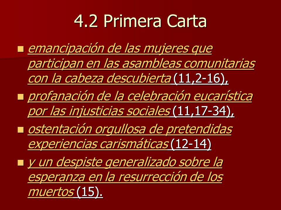 4.2 Primera Carta emancipación de las mujeres que participan en las asambleas comunitarias con la cabeza descubierta (11,2-16), emancipación de las mujeres que participan en las asambleas comunitarias con la cabeza descubierta (11,2-16), profanación de la celebración eucarística por las injusticias sociales (11,17-34), profanación de la celebración eucarística por las injusticias sociales (11,17-34), ostentación orgullosa de pretendidas experiencias carismáticas (12-14) ostentación orgullosa de pretendidas experiencias carismáticas (12-14) y un despiste generalizado sobre la esperanza en la resurrección de los muertos (15).
